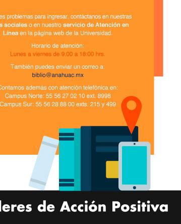Bienvenido al nuevo Ciclo Escolar agosto - diciembre 2020  Debido a la contingencia, durante el inicio del semestre y hasta nuevo aviso los servicios de Biblioteca se brindarán de forma digital en su totalidad.  Haz clic aquí para acceder directamente a la página (botón con link https://www.anahuac.mx/mexico/biblioteca)  Si deseas acceder a la Biblioteca Digital haz clic aquí (botón con link https://www.anahuac.mx/mexico/biblioteca/biblioteca-digital )  ¿Cuántos recursos encontrarás?   •117 bases de datos de carácter multidisciplinario •500 mil libros electrónicos (804 títulos en catálogo) •Diez mil revistas electrónicas  •12 sitios de libre acceso  ¿Cómo buscarlos?  Todas las Bases de Datos y Recursos Digitales relacionados con tu Escuela o Facultad estarán disponibles en Bibliocarreras. Haz clic aquí para conocer el sitio y ubica el ícono de tu Escuela o Facultad. (botón con link https://www.anahuac.mx/mexico/biblioteca/bibliocarreras)  Recuerda que es indispensable contar con cuenta de correo institucional para su consulta.  Si tienes dudas:  Te asesoramos a través de Teams, Zoom o Brightspace en el manejo de cada uno de los recursos. Agenda una cita para:   -Apoyo especial para docentes: Integración de bibliografías básicas digitales -Capacitación en el Desarrollo de Habilidades de Investigación -Capacitación del recurso o bases de datos que necesites. -Servicio de recuperación de documentos -If you prefer, you can take these courses in English  Conoce nuestro Nuevo servicio: Depósito digital de tesis  Haz clic aquí y sigue las instrucciones (botón con link: https://www.anahuac.mx/mexico/biblioteca/entrega-de-tesis)   Si tienes problemas para ingresar contáctanos en nuestras redes sociales o en nuestro servicio de Atención en Línea en la página web de la Universidad.  Horario de atención: lunes a viernes de 9:00 a 18:00 hrs.  También nos puedes enviar un correo a:  biblio@anahuac.mx  Contamos además con atención telefónica en: Campus Norte: 53.28.80.88 ext. 8998