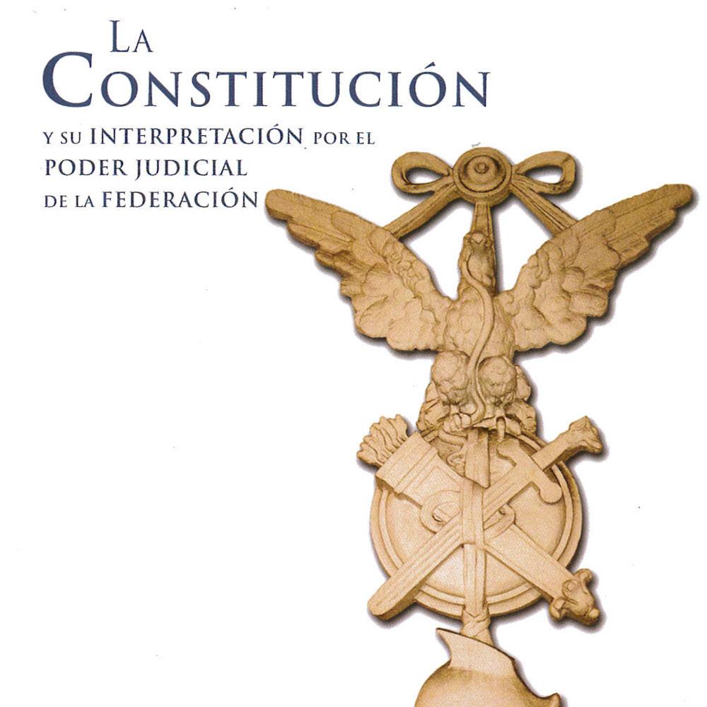 3 / 14 - KGF2923.A487 C65 2017 La Constitución y su interpretación por el Poder Judicial de la Federación Suprema Corte de Justicia de la Nación, México 2017