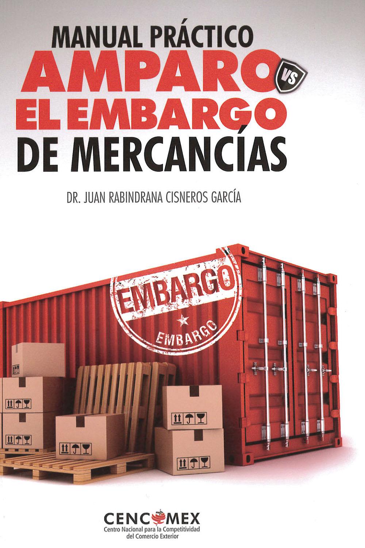 4 / 26 - KGF2709 C58 Manual Práctico Amparo VS El Embargo de Mercancías, Juan Rabindrana Cisneros García - CENCOMEX, México 2017