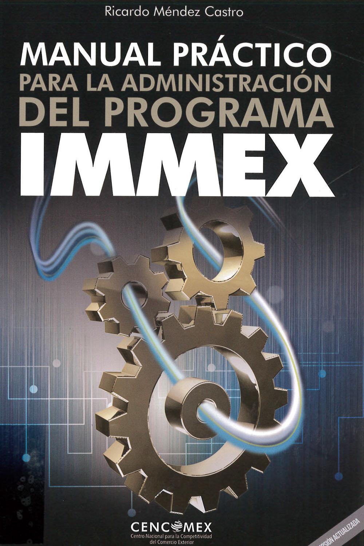 8 / 26 - KGF4613 M45 Manual Práctico para la Administración del Programa Immex, Ricardo Méndez Castro - CENCOMEX, México 2017