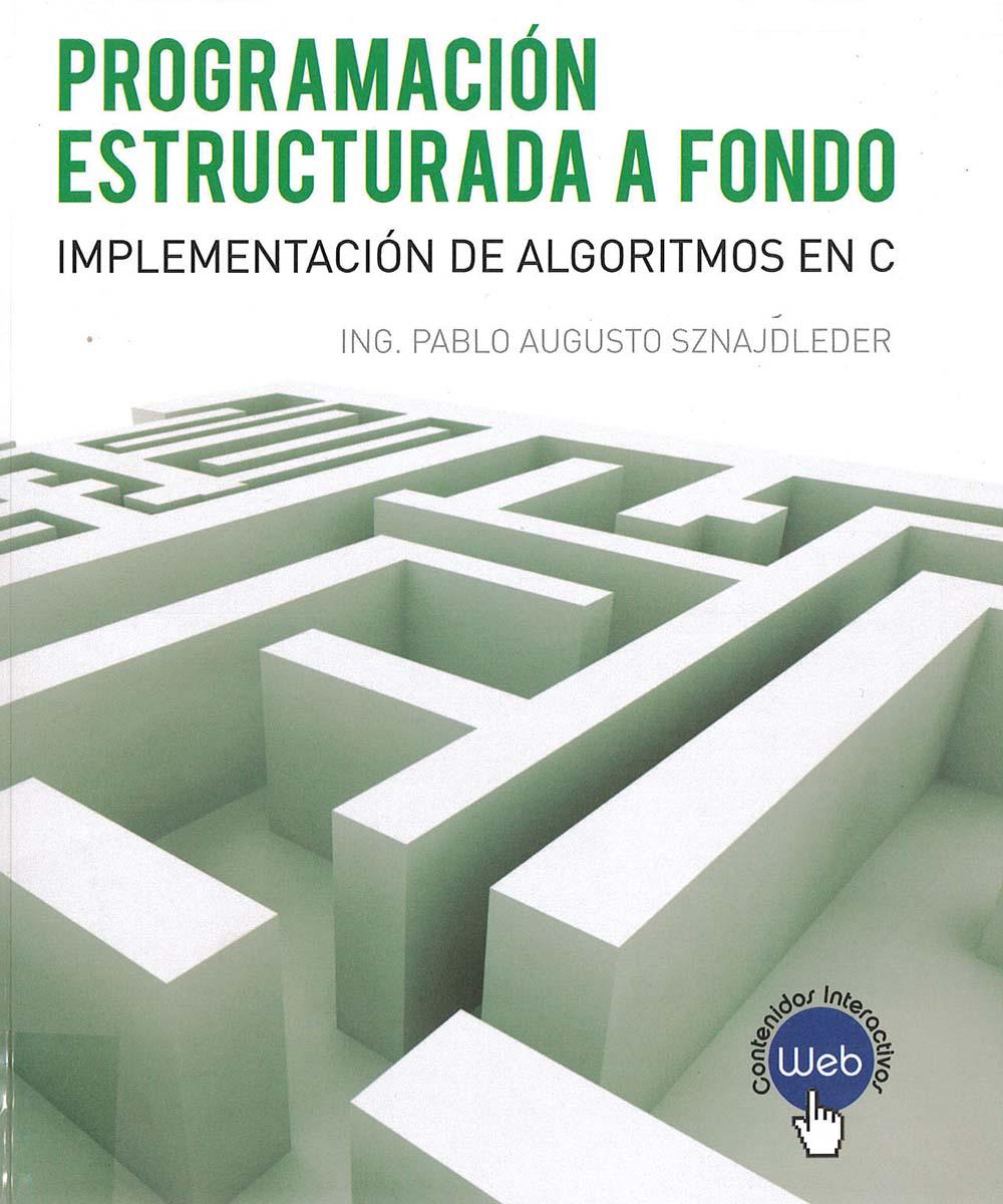 9 / 11 - QA76.6 S95 Programación estructurada a fondo, Pablo Augusto Sznajdleder - Alfaomega, Argentina 2017