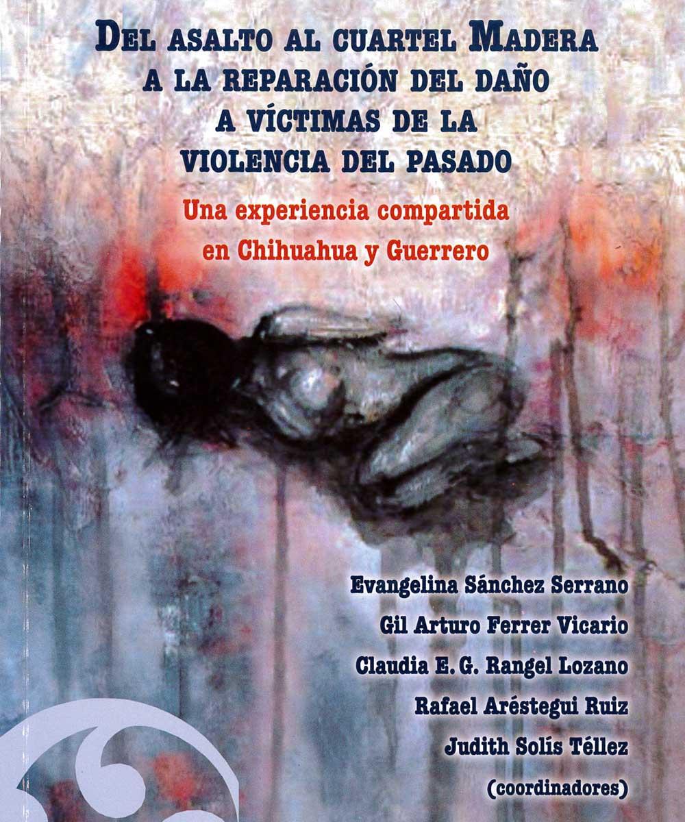 19 / 21 - F1235 A83 Del asalto al cuartel Madera a la reparación del daño a víctimas de la violencia del pasado - Juan Pablos Editor, México 2014