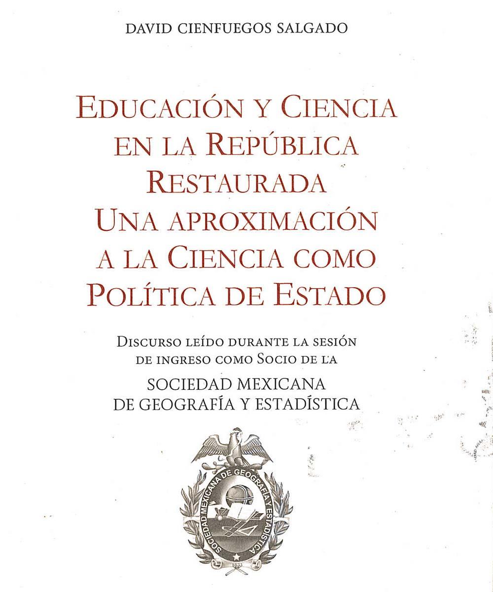 7 / 13 - LA126 C54 EDUCACION Y CIENCIA EN LA REPUBLICA RESTAURADA UNA APROXIMACION A LA CIENCIA COM OPOLITICA DE ESTADO, DAVID CIENFUEGOS SALGADO - GM-ESPEJO EMAGEN S.A. DE C.V., MEXICO 2018