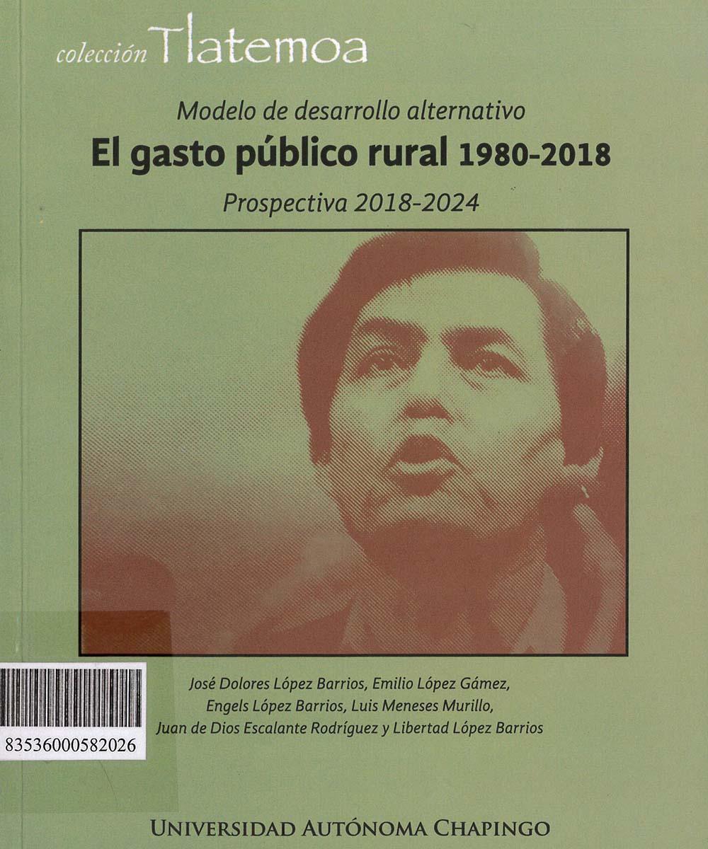 10 / 17 - HJ7664.5 M63 MODELO DE DESARROLLO ALTERNATIVO: EL GASTO PÚBLICO RURAL 1980-2018, JOSÉ DOLORES LÓPEZ BARRIOS - UNIVERSIDAD AUTÓNOMA , MÉXICO 2018