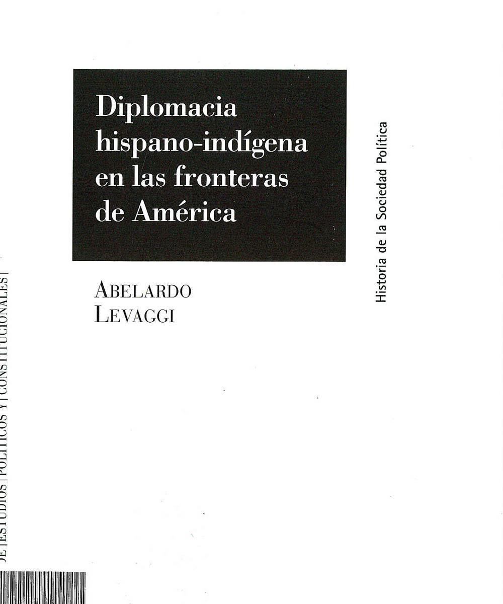 6 / 8 - E59.G6 L48 C.1 Diplomacia hispano-indígena en las fronteras de América, Abelardo Levaggi - Centro de Estudios Políticos y Constitucionales, Madrid 2002
