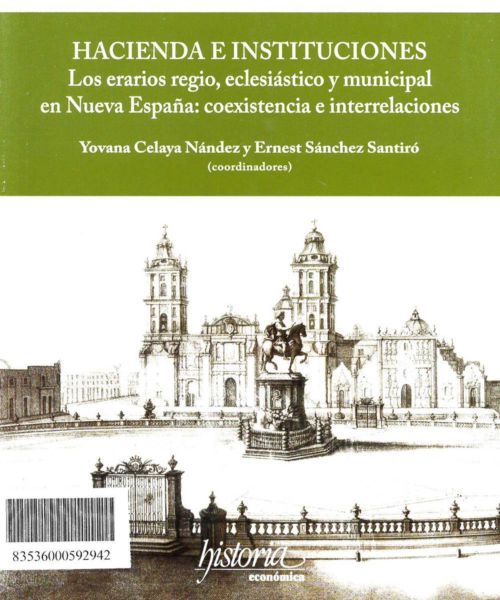 HJ2240 H32 Hacienda e Instituciones: Los erarios regio, eclesiástico y municipal en Nueva España - Instituto Mora, México 2019
