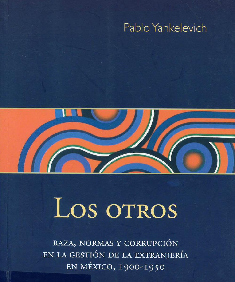 7 / 7 - JV7402 Y35 Los Otros. Raza, Normas y corrupción en la gestión de la extranjería en México 1900-1950, Pablo Yankelevich - Bonilla Artigas Editores, México 2019