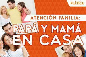 Atención Familia: Papá y Mamá en Casa