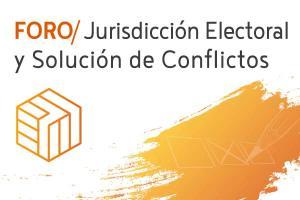 Foro Jurisdicción Electoral y Solución de Conflictos
