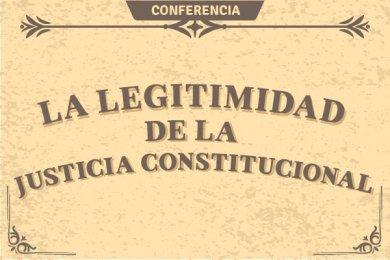 Conferencia: La Legitimidad de la Justicia Constitucional