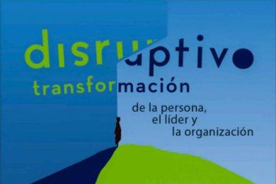 Disruptivo: Transformación de la Persona, el Líder y la Organización